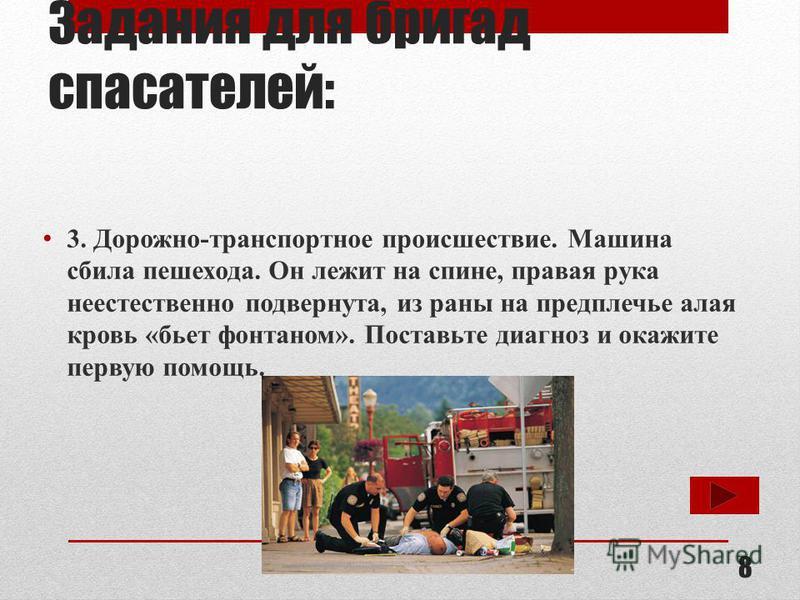 Задания для бригад спасателей: 3. Дорожно-транспортное происшествие. Машина сбила пешехода. Он лежит на спине, правая рука неестественно подвернута, из раны на предплечье алая кровь «бьет фонтаном». Поставьте диагноз и окажите первую помощь. 8