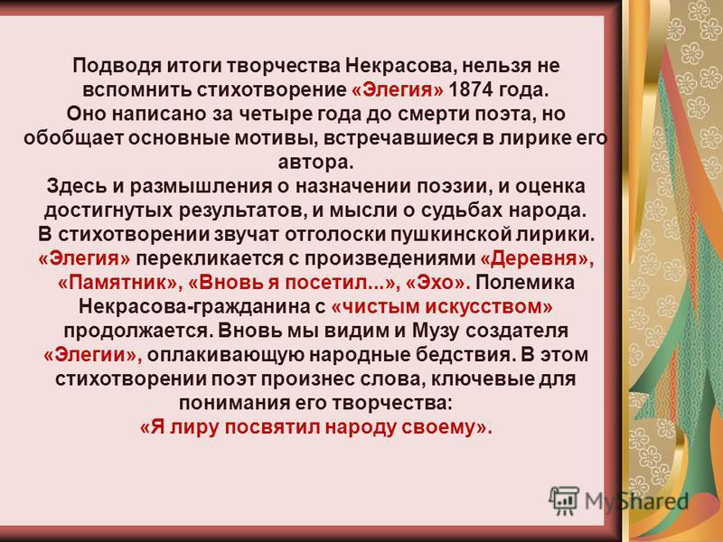 Подводя итоги творчества Некрасова, нельзя не вспомнить стихотворение «Элегия» 1874 года. Оно написано за четыре года до смерти поэта, но обобщает основные мотивы, встречавшиеся в лирике его автора. Здесь и размышления о назначении поэзии, и оценка д