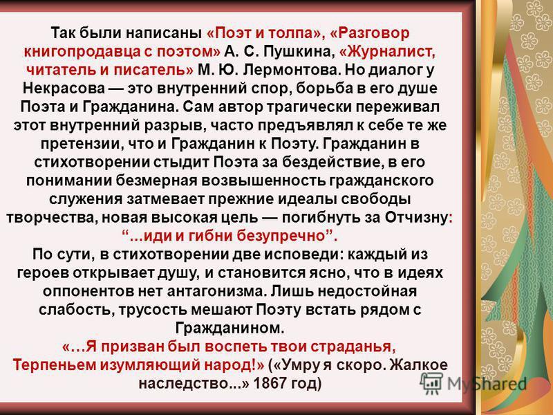 Так были написаны «Поэт и толпа», «Разговор книгопродавца с поэтом» А. С. Пушкина, «Журналист, читатель и писатель» М. Ю. Лермонтова. Но диалог у Некрасова это внутренний спор, борьба в его душе Поэта и Гражданина. Сам автор трагически переживал этот
