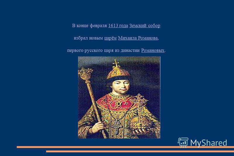В конце февраля 1613 года Земский собор 1613 года Земский собор избрал новым царём Михаила Романова,царём Михаила Романова первого русского царя из династии Романовых.Романовых