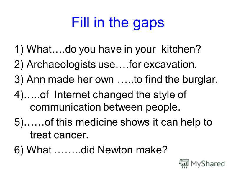 Fill in the gaps 1) What….do you have in your kitchen? 2) Archaeologists use….for excavation. 3) Ann made her own …..to find the burglar. 4)…..of Internet changed the style of communication between people. 5)……of this medicine shows it can help to tr
