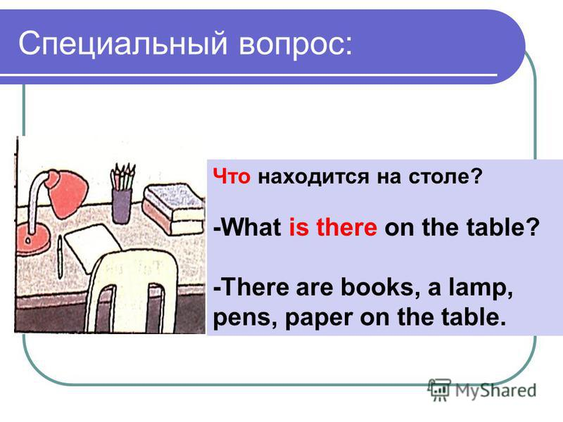 Специальный вопрос: Что находится на столе? -What is there on the table? -There are books, a lamp, pens, paper on the table.