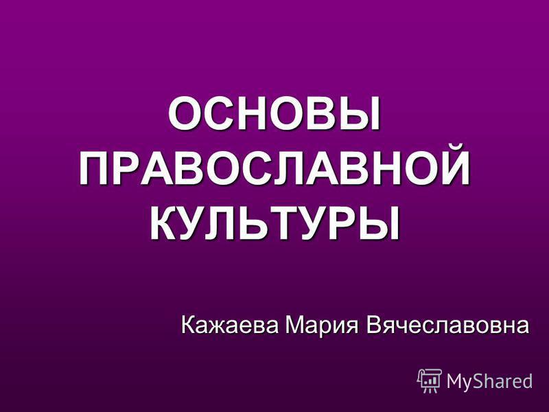 ОСНОВЫ ПРАВОСЛАВНОЙ КУЛЬТУРЫ Кажаева Мария Вячеславовна