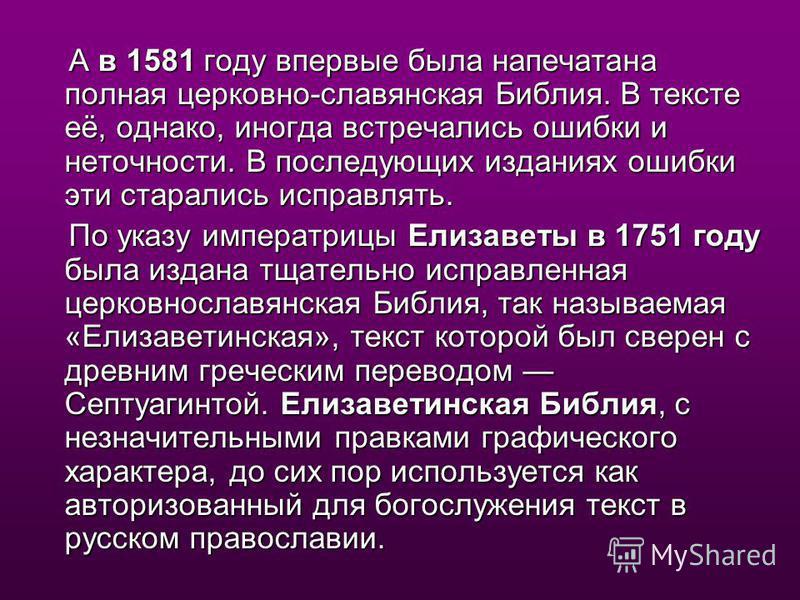 А в 1581 году впервые была напечатана полная церковно-славянская Биюлия. В тексте её, однако, иногда встречались ошибки и неточности. В последующих изданиях ошибки эти старались исправлять. А в 1581 году впервые была напечатана полная церковно-славян