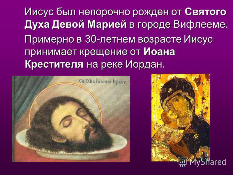 Иисус был непорочно рожден от Святого Духа Девой Марией в городе Вифлееме. Иисус был непорочно рожден от Святого Духа Девой Марией в городе Вифлееме. Примерно в 30-летнем возрасте Иисус принимает крещение от Иоана Крестителя на реке Иордан. Примерно