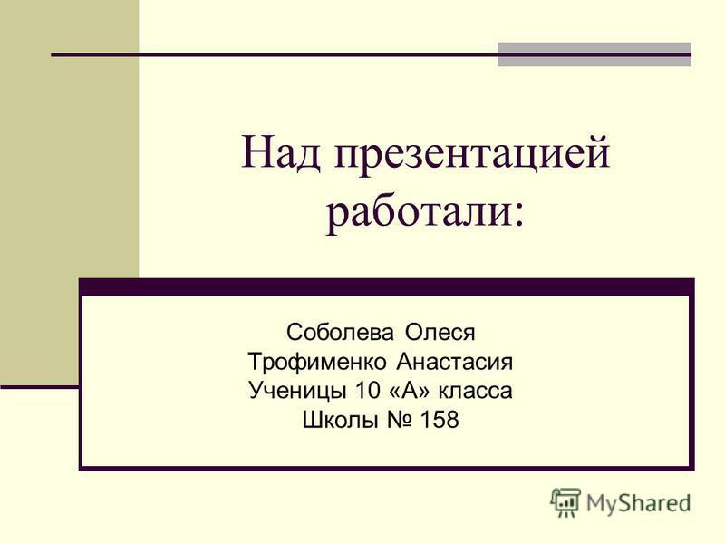 Над презентацией работали: Соболева Олеся Трофименко Анастасия Ученицы 10 «А» класса Школы 158