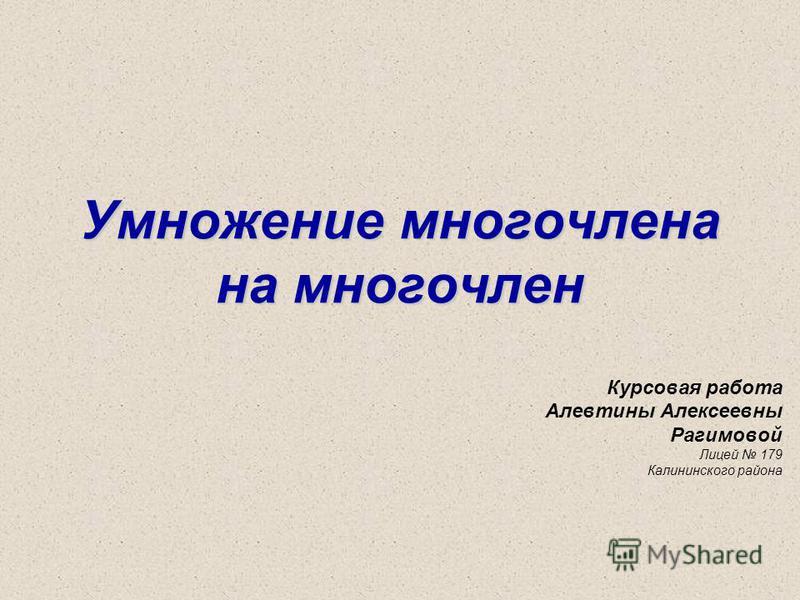 Умножение многочлена на многочлен Курсовая работа Алевтины Алексеевны Рагимовой Лицей 179 Калининского района