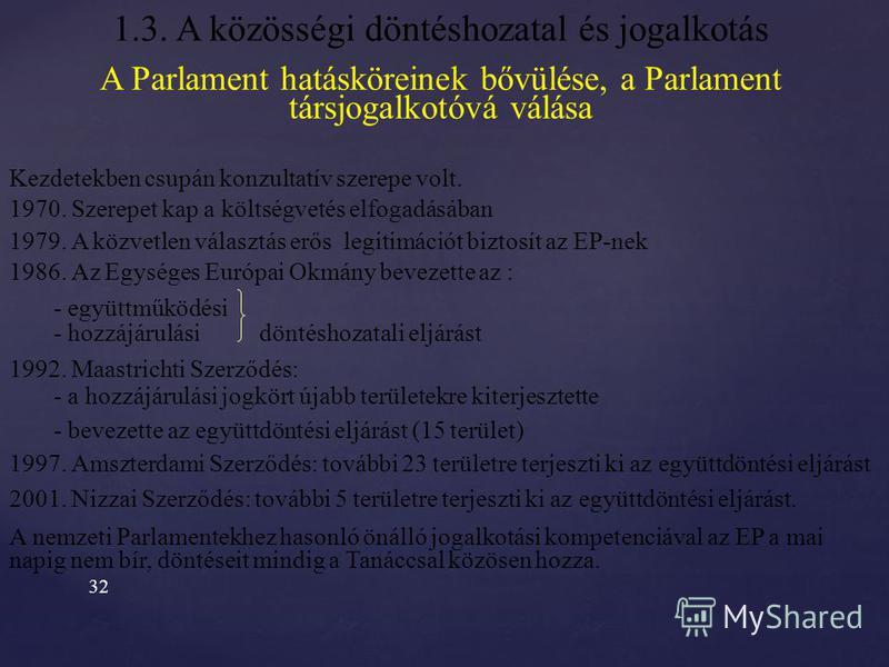 31 1.3. A közösségi döntéshozatal és jogalkotás Az EU döntéshozatali mechanizmusa Munkacsoportok COREPER TANÁCS Miniszterek Tanácsa Európai Tanács Nemzeti Parlamentek Európai Parlament Gazdasági és Szociális Bizottság Régiók Bizottsága állásfoglalás