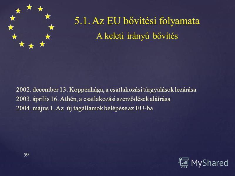 58 5.1. Az EU bővítési folyamata A keleti irányú bővítés 1989. PHARE program (G7) piacgazdaság kiépítése 1991. december 16. Társulási szerződés Európai Megállapodások (Ideiglenes M.) 1993. Koppenhágai kritériumok: Politikai kritériumok Gazdasági krit