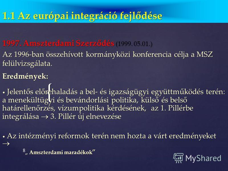 7 1.1. Az európai integráció fejlődése Az Európai Unió szerkezeti modellje Európai Unió Európai Tanács Miniszterek Tanácsa 1. pillér Európai Közösségek szupranacionális jelleg (Bizottság, Parlament, Bíróság) önálló jogalanyiság min. többségi döntés 2