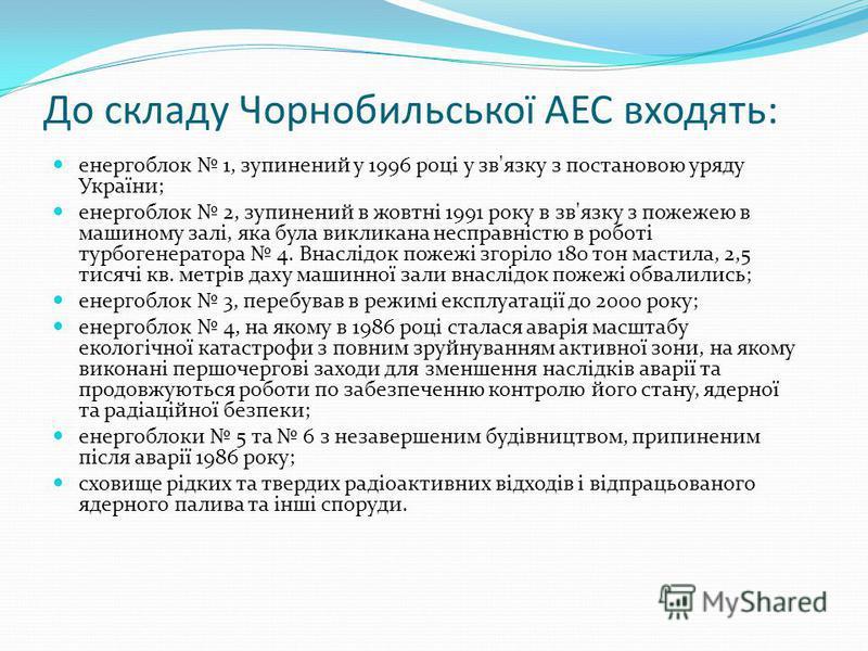 До складу Чорнобильської АЕС входять: енергоблок 1, зупинений у 1996 році у зв'язку з постановою уряду України; енергоблок 2, зупинений в жовтні 1991 року в зв'язку з пожежею в машиному залі, яка була викликана несправністю в роботі турбогенератора 4