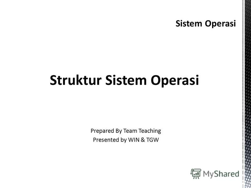 Sistem Operasi Struktur Sistem Operasi Prepared By Team Teaching Presented by WIN & TGW