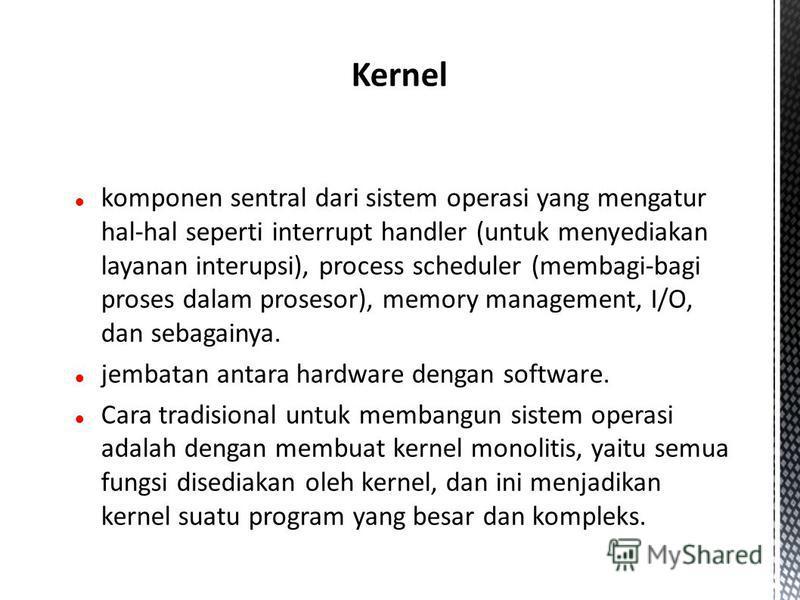 komponen sentral dari sistem operasi yang mengatur hal-hal seperti interrupt handler (untuk menyediakan layanan interupsi), process scheduler (membagi-bagi proses dalam prosesor), memory management, I/O, dan sebagainya. jembatan antara hardware denga
