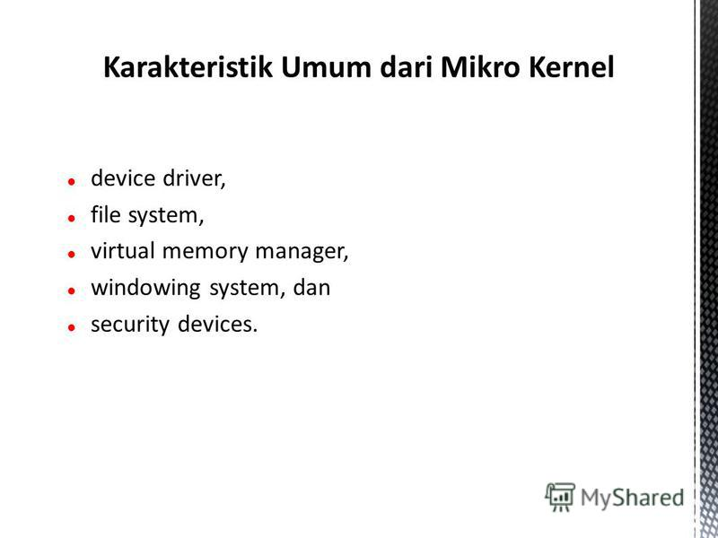 device driver, file system, virtual memory manager, windowing system, dan security devices. Karakteristik Umum dari Mikro Kernel