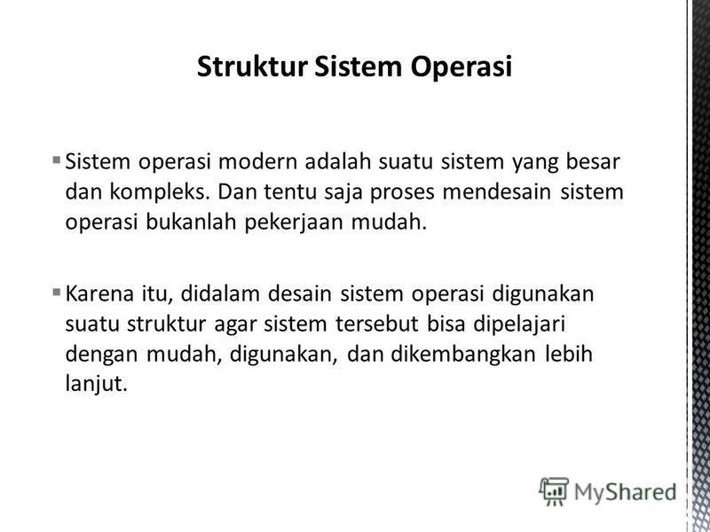 Sistem operasi modern adalah suatu sistem yang besar dan kompleks. Dan tentu saja proses mendesain sistem operasi bukanlah pekerjaan mudah. Karena itu, didalam desain sistem operasi digunakan suatu struktur agar sistem tersebut bisa dipelajari dengan