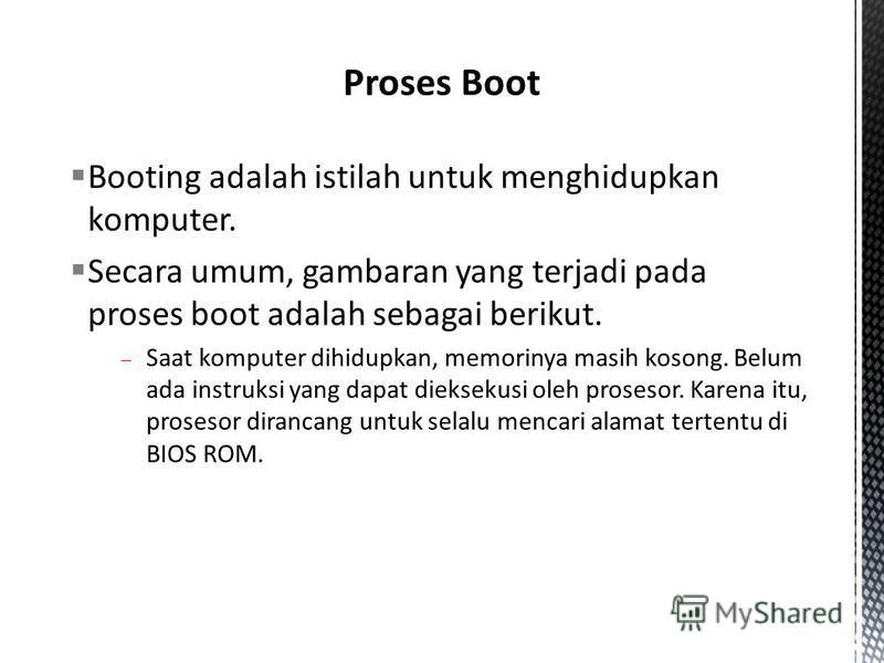 Booting adalah istilah untuk menghidupkan komputer. Secara umum, gambaran yang terjadi pada proses boot adalah sebagai berikut. Saat komputer dihidupkan, memorinya masih kosong. Belum ada instruksi yang dapat dieksekusi oleh prosesor. Karena itu, pro