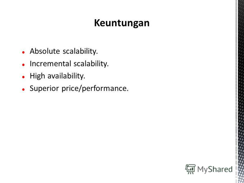 Absolute scalability. Incremental scalability. High availability. Superior price/performance. Keuntungan