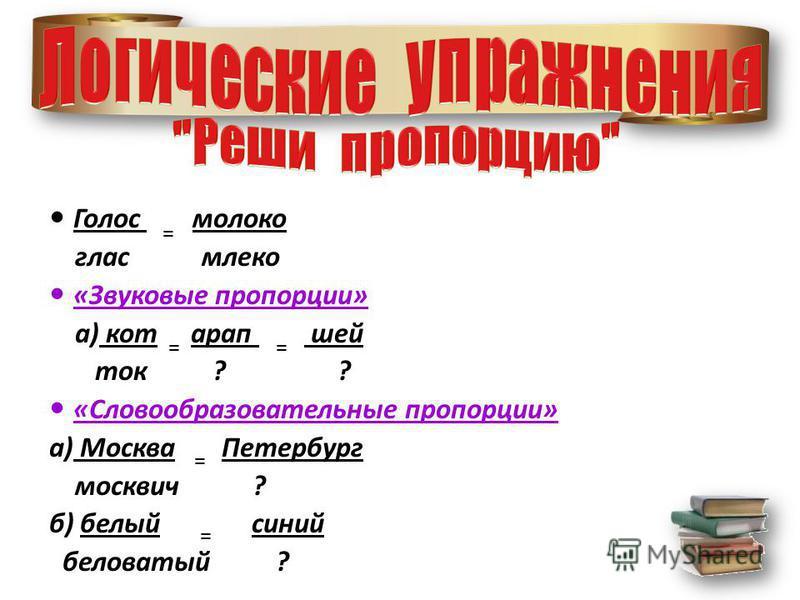 Голос молоко глас млеко «Звуковые пропорции» а) кот арап шей ток ? ? «Словообразовательные пропорции» а) Москва Петербург москвич ? б) белый синий беловатый ? = = = ==