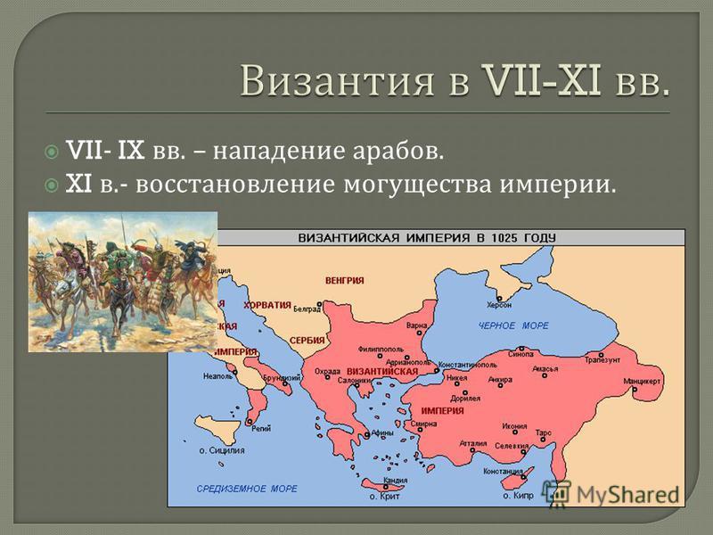 VII- IX вв. – нападение арабов. XI в.- восстановление могущества империи.
