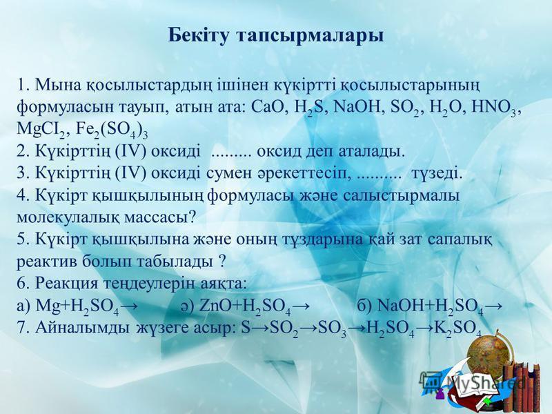 Бекіту тапсырмалары 1. Мына қосылыстардың ішінен күкіртті қосылыстарының формуласын тауып, атын ата: СаО, Н 2 S, NaOH, SO 2, H 2 O, HNO 3, MgCI 2, Fe 2 (SO 4 ) 3 2. Күкірттің (ІV) оксиді......... оксид деп аталады. 3. Күкірттің (ІV) оксиді сумен әрек