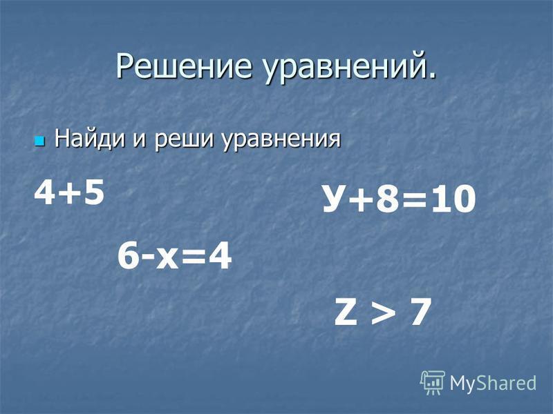 Решение уравнений. Найди и реши уравнения Найди и реши уравнения 4+5 6-х=4 Z > 7 У+8=10
