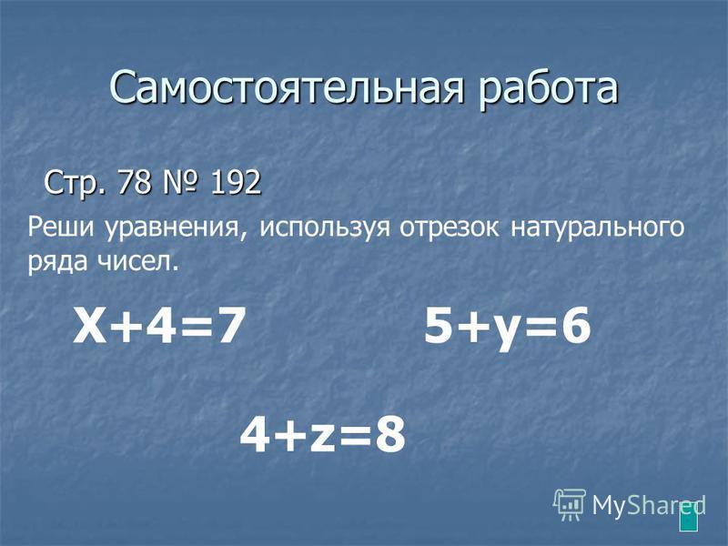 Самостоятельная работа Стр. 78 192 Реши уравнения, используя отрезок натурального ряда чисел. Х+4=75+у=6 4+z=8