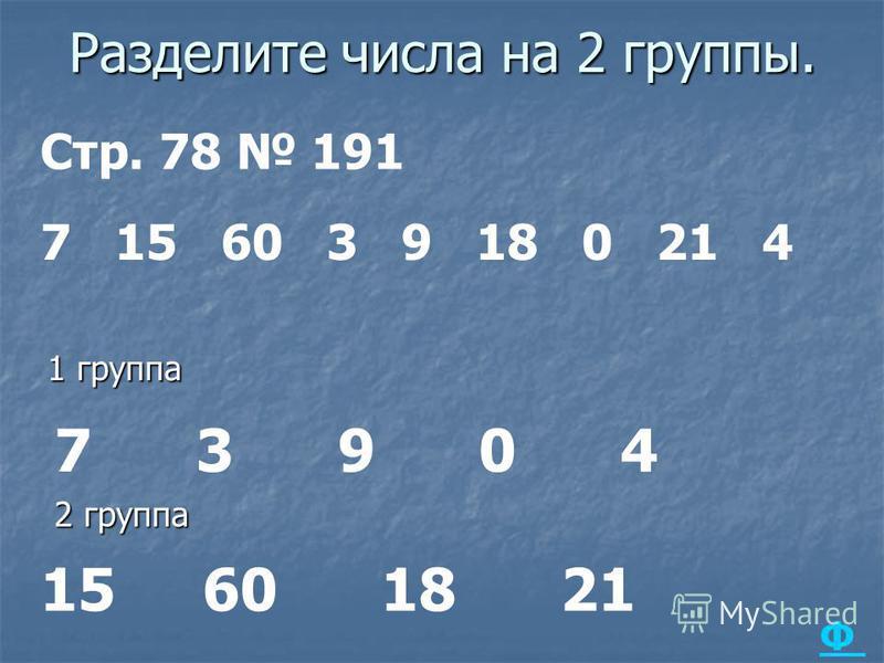 Разделите числа на 2 группы. 1 группа 2 группа 7 3 9 0 4 15 60 18 21 Стр. 78 191 7 15 60 3 9 18 0 21 4 Ф