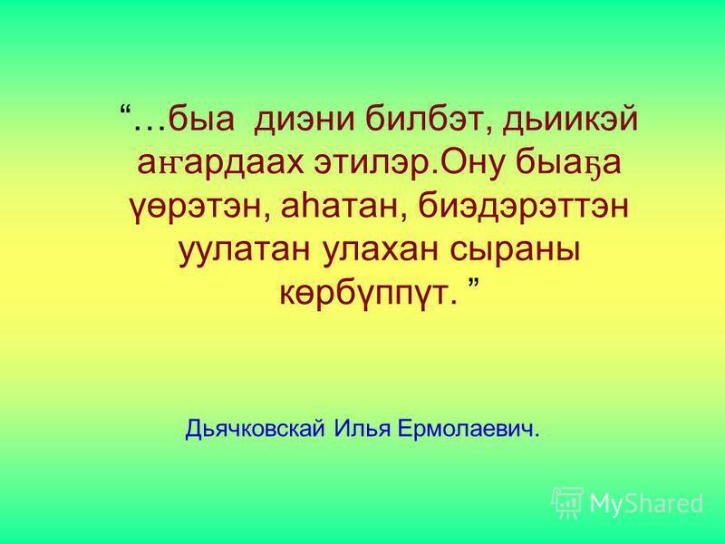 …быа диэни билбэт, дьиикэй а ҥ ардаах этилэр.Ону быа ҕ а үөрэтэн, аһатан, биэдэрэттэн уулатан улахан сыраны көрбүппүт. Дьячковскай Илья Ермолаевич.