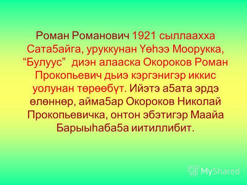 Роман Романович 1921 сыллаахха Сата5айга, уруккунан Үөһээ Моорукка, Булуус диэн алааска Окороков Роман Прокопьевич дьиэ кэргэнигэр иккис уолунан төрөөбүт. Ийэтэ а5ата эрдэ өлөннөр, айма5ар Окороков Николай Прокопьевичка, онтон эбэтигэр Маайа Барыыһаб