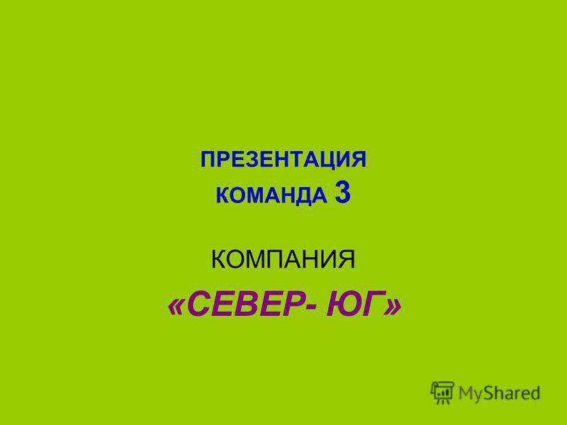 ПРЕЗЕНТАЦИЯ КОМАНДА 3 КОМПАНИЯ «СЕВЕР- ЮГ»