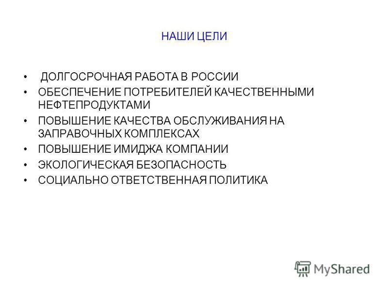НАШИ ЦЕЛИ ДОЛГОСРОЧНАЯ РАБОТА В РОССИИ ОБЕСПЕЧЕНИЕ ПОТРЕБИТЕЛЕЙ КАЧЕСТВЕННЫМИ НЕФТЕПРОДУКТАМИ ПОВЫШЕНИЕ КАЧЕСТВА ОБСЛУЖИВАНИЯ НА ЗАПРАВОЧНЫХ КОМПЛЕКСАХ ПОВЫШЕНИЕ ИМИДЖА КОМПАНИИ ЭКОЛОГИЧЕСКАЯ БЕЗОПАСНОСТЬ СОЦИАЛЬНО ОТВЕТСТВЕННАЯ ПОЛИТИКА
