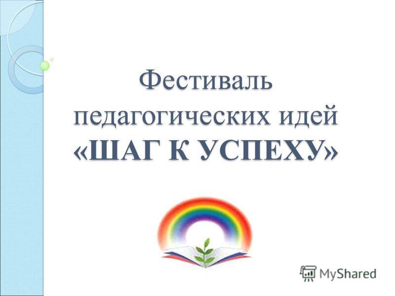 Фестиваль педагогических идей «ШАГ К УСПЕХУ»