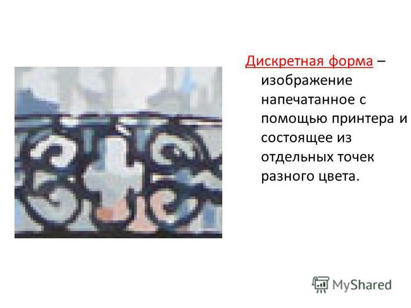 Дискретная форма – изображение напечатанное с помощью принтера и состоящее из отдельных точек разного цвета.