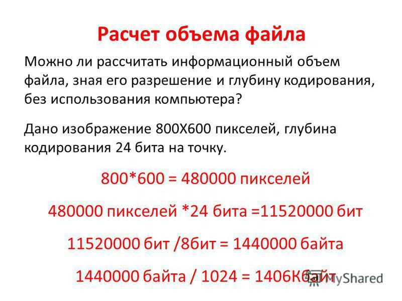 Расчет объема файла Можно ли рассчитать информационный объем файла, зная его разрешение и глубину кодирования, без использования компьютера? Дано изображение 800Х600 пикселей, глубина кодирования 24 бита на точку. 800*600 = 480000 пикселей 480000 пик