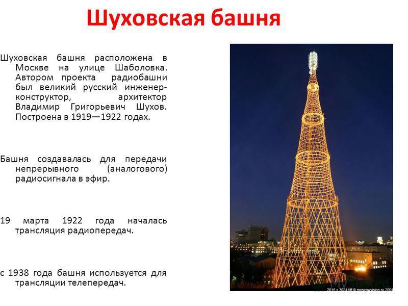 Шуховская башня Шуховская башня расположена в Москве на улице Шаболовка. Автором проекта радиобашни был великий русский инженер- конструктор, архитектор Владимир Григорьевич Шухов. Построена в 19191922 годах. Башня создавалась для передачи непрерывно
