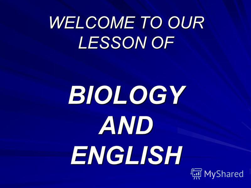 WELCOME TO OUR LESSON OF BIOLOGY AND ENGLISH