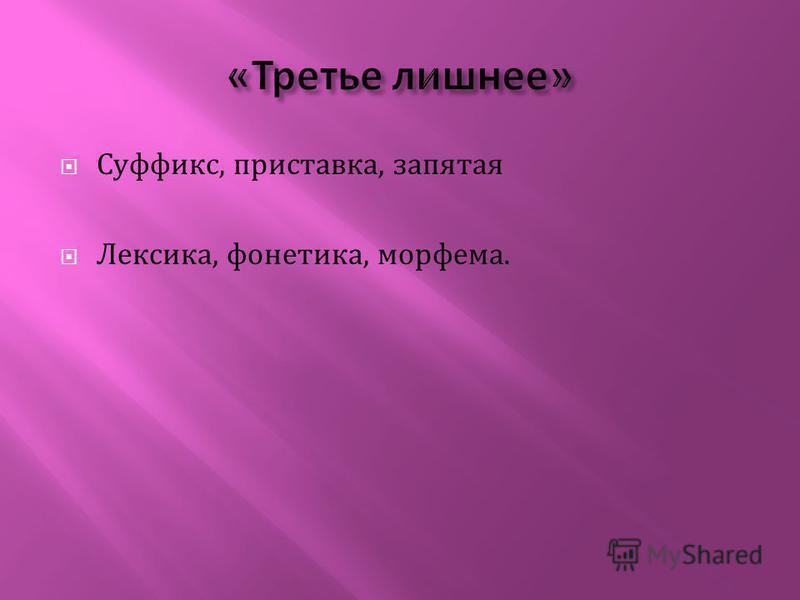 Суффикс, приставка, запятая Лексика, фонетика, морфема.