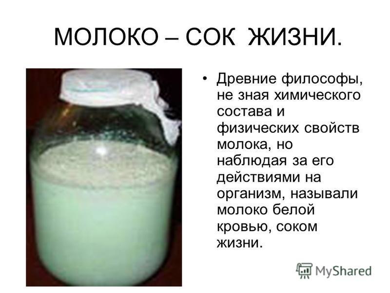 МОЛОКО – СОК ЖИЗНИ. Древние философы, не зная химического состава и физических свойств молока, но наблюдая за его действиями на организм, называли молоко белой кровью, соком жизни.