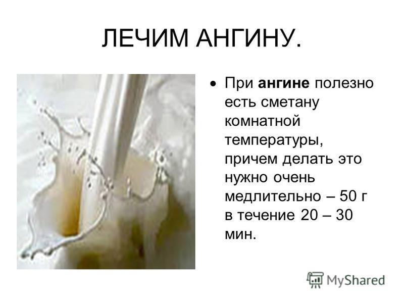 ЛЕЧИМ АНГИНУ. При ангине полезно есть сметану комнатной температуры, причем делать это нужно очень медлительно – 50 г в течение 20 – 30 мин.