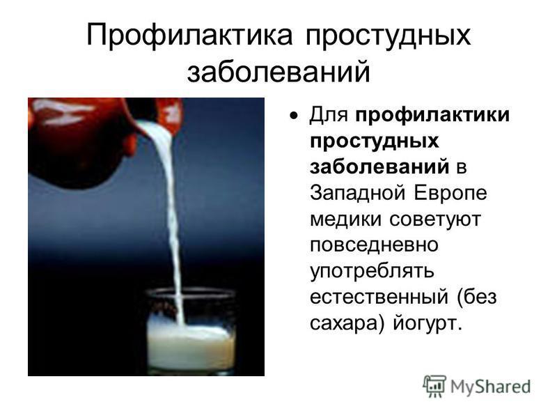 Профилактика простудных заболеваний Для профилактики простудных заболеваний в Западной Европе медики советуют повседневно употреблять естественный (без сахара) йогурт.