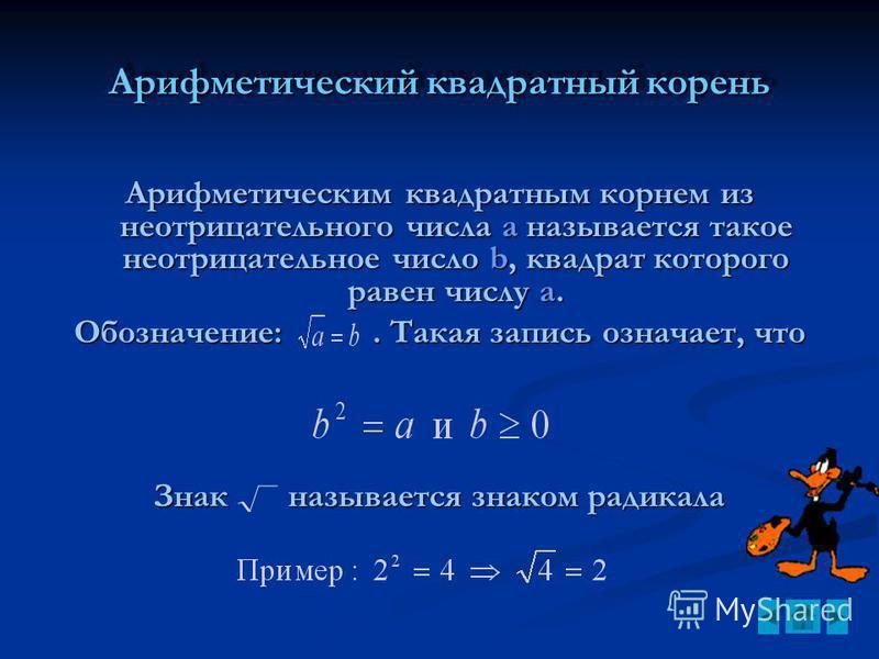 Арифметический квадратный корень Арифметическим квадратным корнем из неотрицательного числа а называется такое неотрицательное число b, квадрат которого равен числу а. Обозначение:. Такая запись означает, что Знак называется знаком радикала