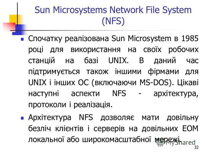 32 Sun Microsystems Network File System (NFS) Спочатку реалізована Sun Microsystem в 1985 році для використання на своїх робочих станцій на базі UNIX. В даний час підтримується також іншими фірмами для UNIX і інших ОС (включаючи MS-DOS). Цікаві насту