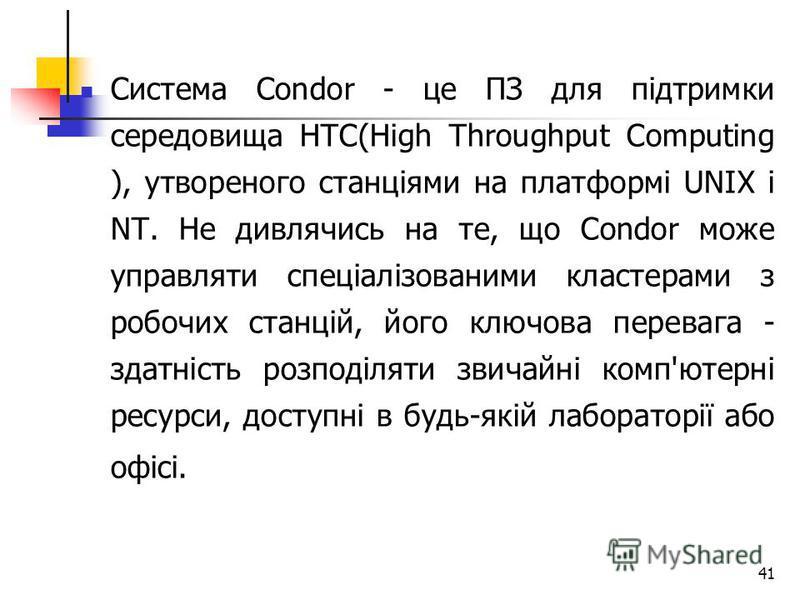 41 Система Condor - це ПЗ для підтримки середовища HTC(High Throughput Computing ), утвореного станціями на платформі UNIX і NT. Не дивлячись на те, що Condor може управляти спеціалізованими кластерами з робочих станцій, його ключова перевага - здатн