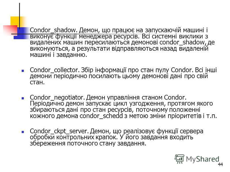 44 Condor_shadow. Демон, що працює на запускаючій машині і виконує функції менеджера ресурсів. Всі системні виклики з видалених машин пересилаються демонові condor_shadow, де виконуються, а результати відправляються назад видаленій машині і завданню.