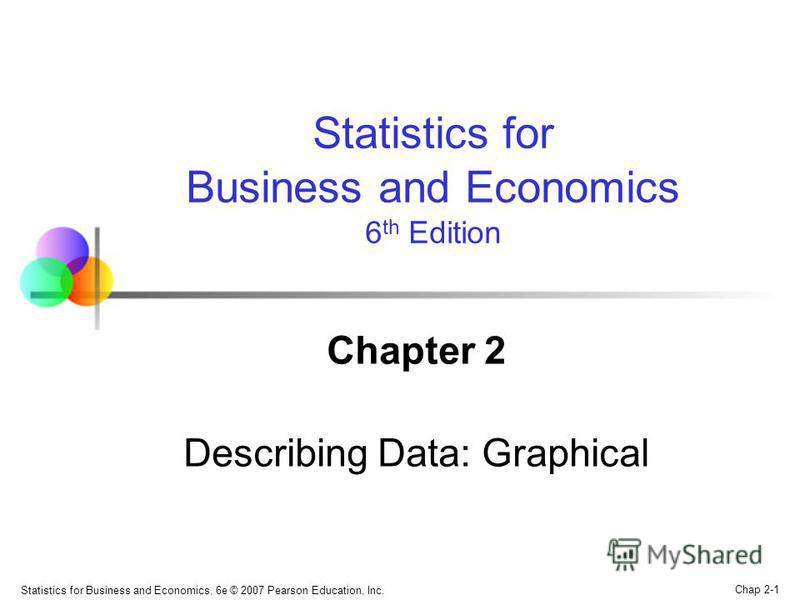 Chap 2-1 Statistics for Business and Economics, 6e © 2007 Pearson Education, Inc. Chapter 2 Describing Data: Graphical Statistics for Business and Economics 6 th Edition