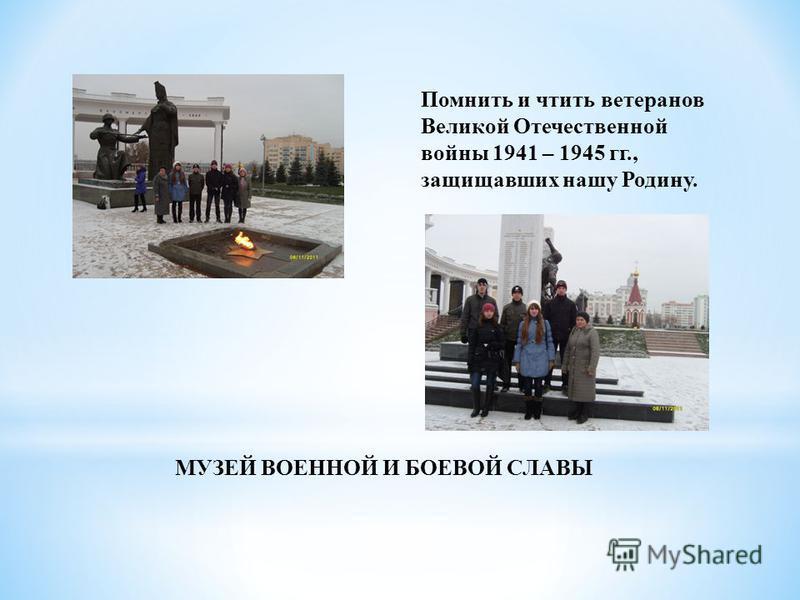 МУЗЕЙ ВОЕННОЙ И БОЕВОЙ СЛАВЫ Помнить и чтить ветеранов Великой Отечественной войны 1941 – 1945 гг., защищавших нашу Родину.