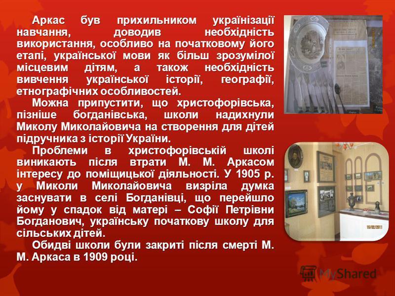 Аркас був прихильником українізації навчання, доводив необхідність використання, особливо на початковому його етапі, української мови як більш зрозумілої місцевим дітям, а також необхідність вивчення української історії, географії, етнографічних особ