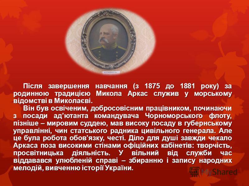 Після завершення навчання (з 1875 до 1881 року) за родинною традицією Микола Аркас служив у морському відомстві в Миколаєві. Він був освіченим, добросовісним працівником, починаючи з посади адютанта командувача Чорноморського флоту, пізніше – мировим