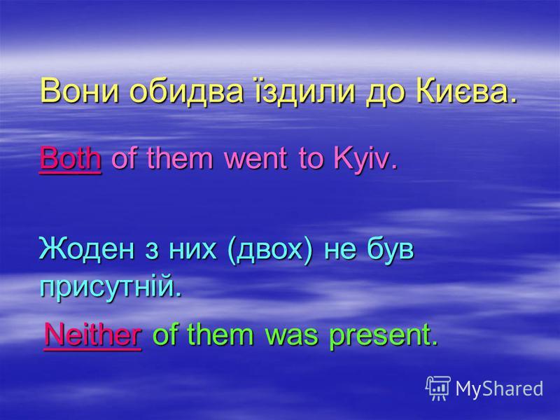 Вони обидва їздили до Києва. Вони обидва їздили до Києва. Both of them went to Kyiv. Жоден з них (двох) не був присутній. Neither of them was present.