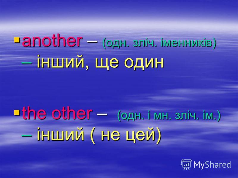 another – (одн. зліч. іменників) – інший, ще один another – (одн. зліч. іменників) – інший, ще один the other – (одн. і мн. зліч. ім.) – інший ( не цей) the other – (одн. і мн. зліч. ім.) – інший ( не цей)